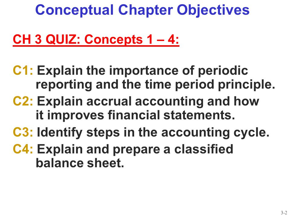 Conceptual Chapter Objectives CH 3 QUIZ: Concepts 1 – 4: C1: Explain the importance of periodic reporting and the time period principle. C2: Explain a
