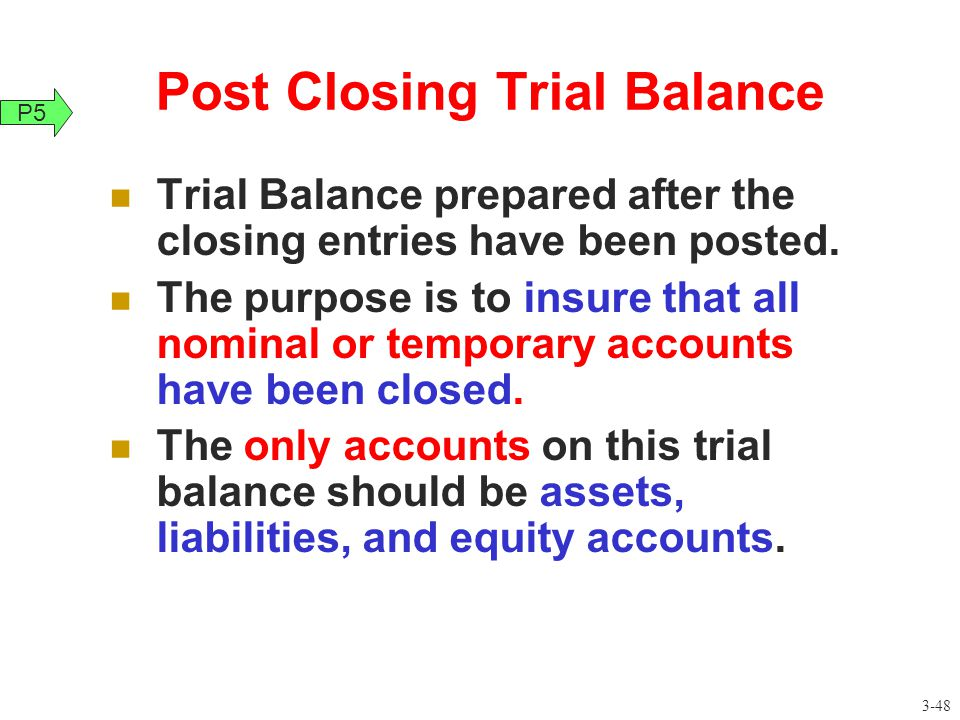 Post Closing Trial Balance Trial Balance prepared after the closing entries have been posted. The purpose is to insure that all nominal or temporary a