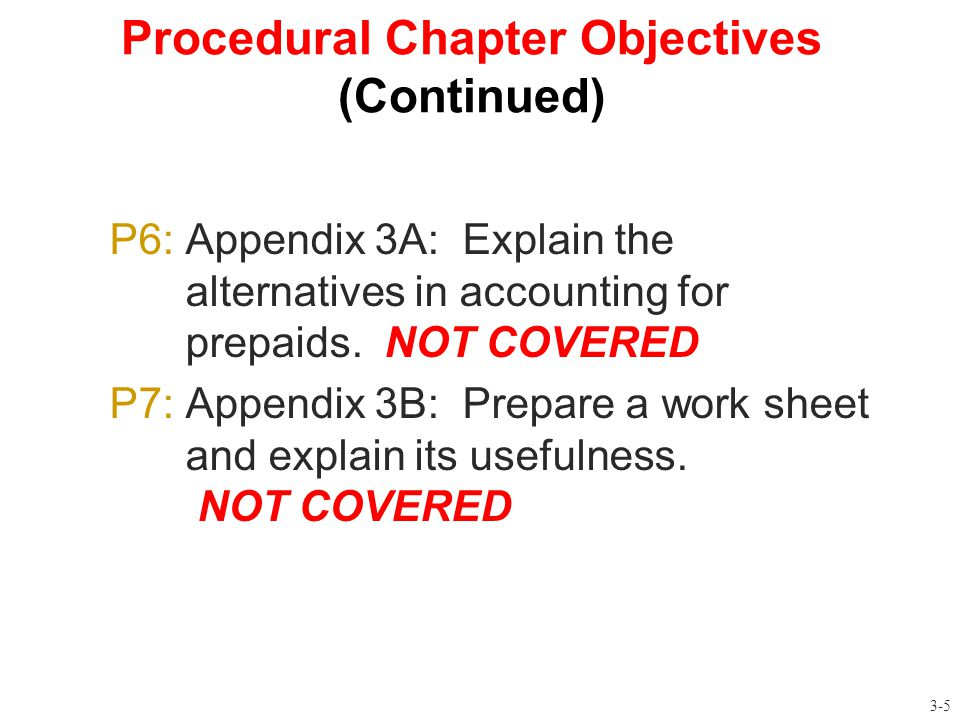 Procedural Chapter Objectives (Continued) P6: Appendix 3A: Explain the alternatives in accounting for prepaids. NOT COVERED P7: Appendix 3B: Prepare a