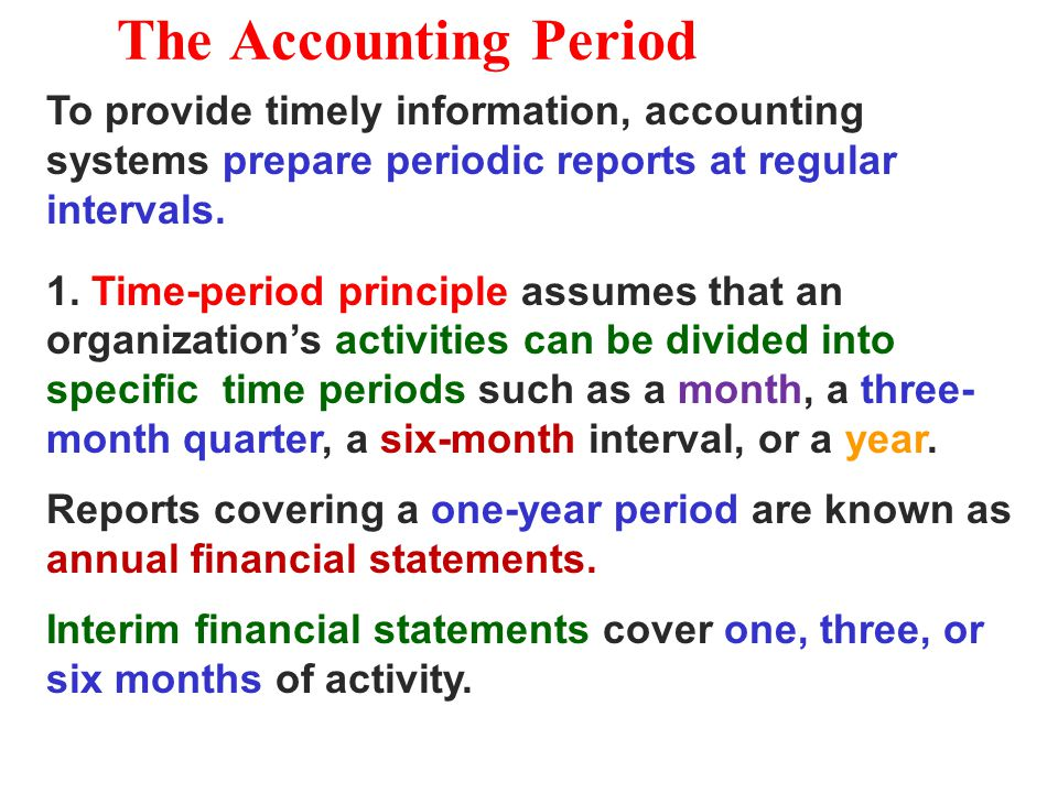 The Accounting Period To provide timely information, accounting systems prepare periodic reports at regular intervals. 1. Time-period principle assume