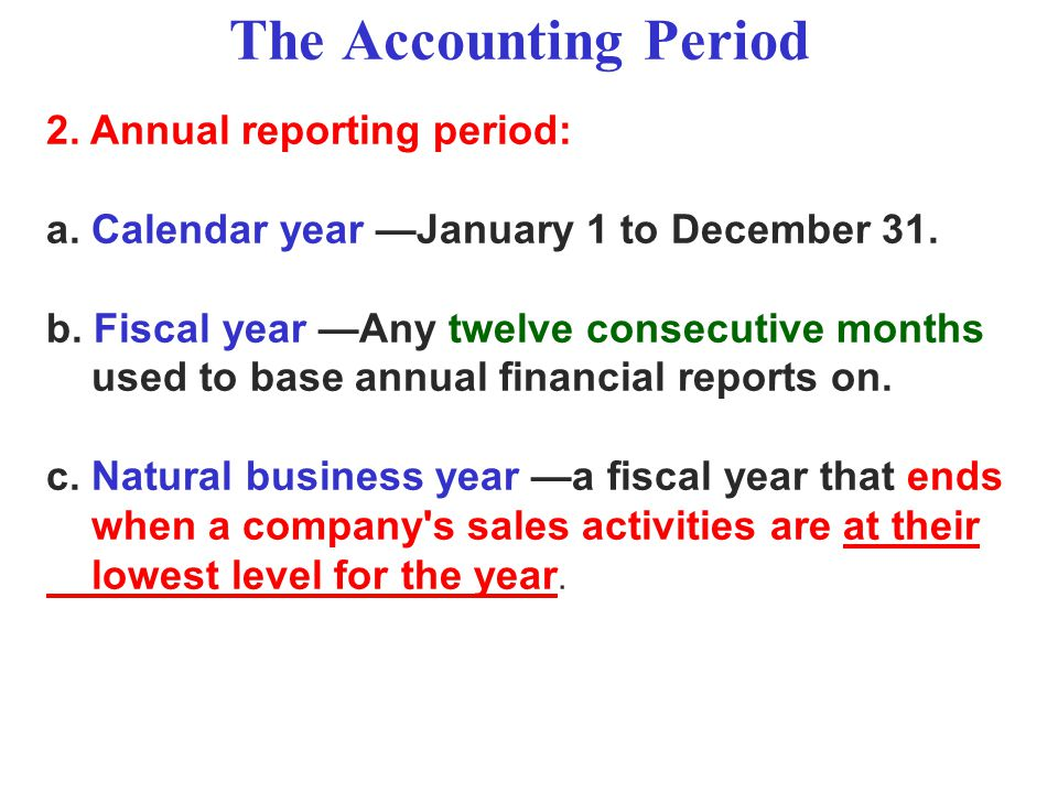 The Accounting Period 2. Annual reporting period: a. Calendar year —January 1 to December 31. b. Fiscal year —Any twelve consecutive months used to ba