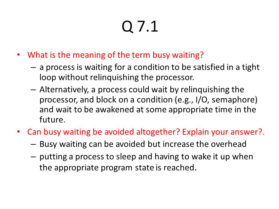 Q 7.1 What is the meaning of the term busy waiting? – a process is waiting for a condition to be satisfied in a tight loop without relinquishing the p