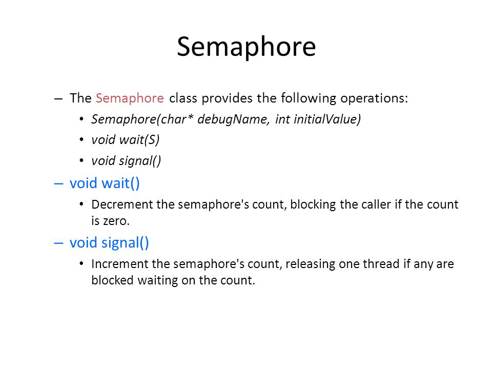 Semaphore – The Semaphore class provides the following operations: Semaphore(char* debugName, int initialValue) void wait(S) void signal() – void wait