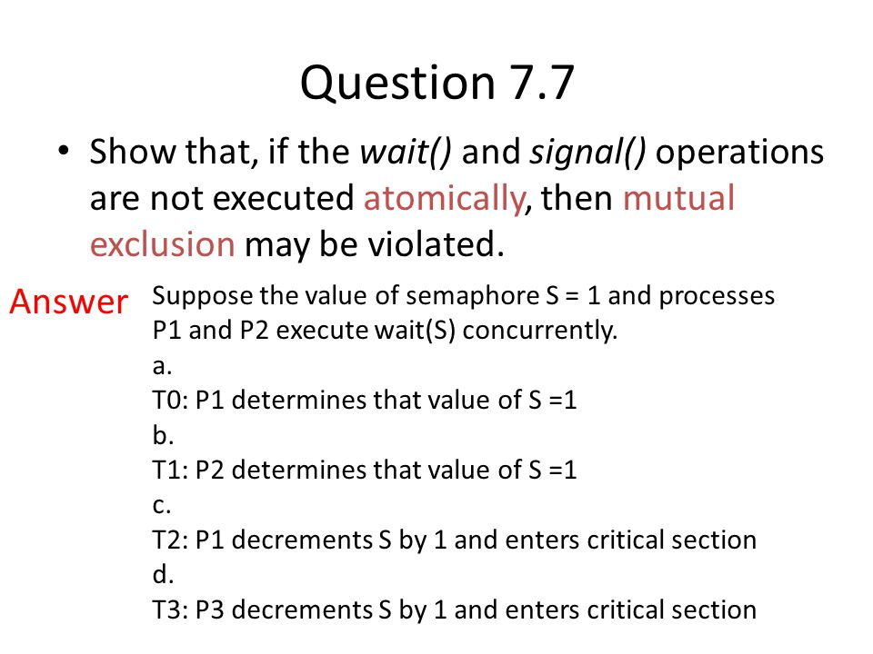 Question 7.7 Show that, if the wait() and signal() operations are not executed atomically, then mutual exclusion may be violated. Suppose the value of