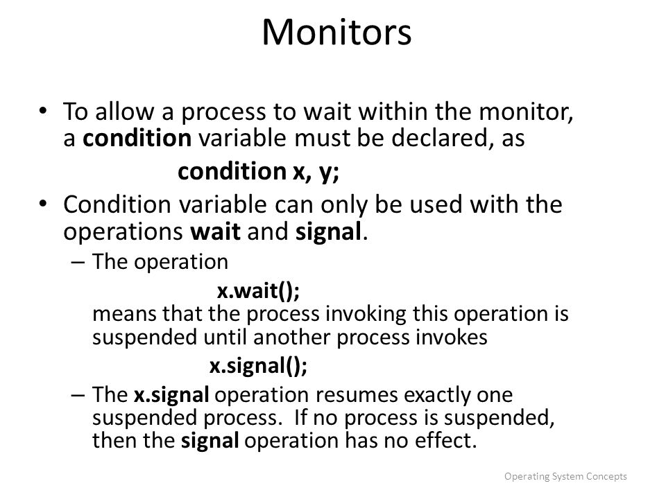 Operating System Concepts Monitors To allow a process to wait within the monitor, a condition variable must be declared, as condition x, y; Condition