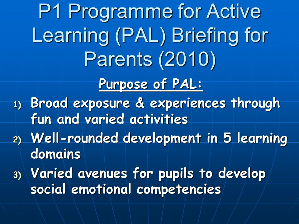 P1 Programme for Active Learning (PAL) Briefing for Parents (2010) Purpose of PAL: 1) Broad exposure & experiences through fun and varied activities 2) Well-rounded development in 5 learning domains 3) Varied avenues for pupils to develop social emotional competencies