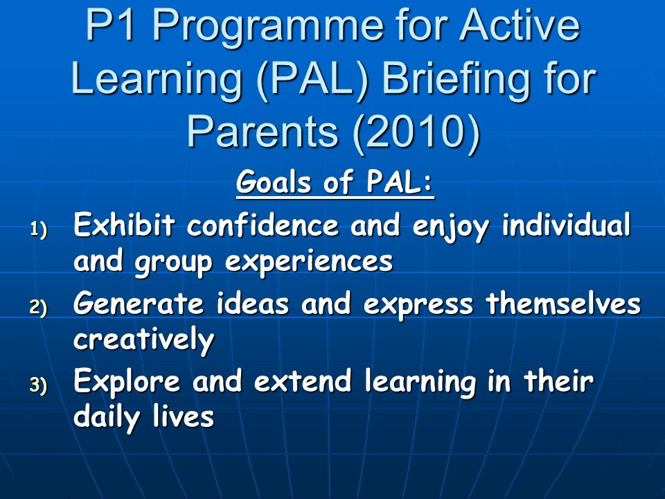 P1 Programme for Active Learning (PAL) Briefing for Parents (2010) Goals of PAL: 1) Exhibit confidence and enjoy individual and group experiences 2) Generate ideas and express themselves creatively 3) Explore and extend learning in their daily lives