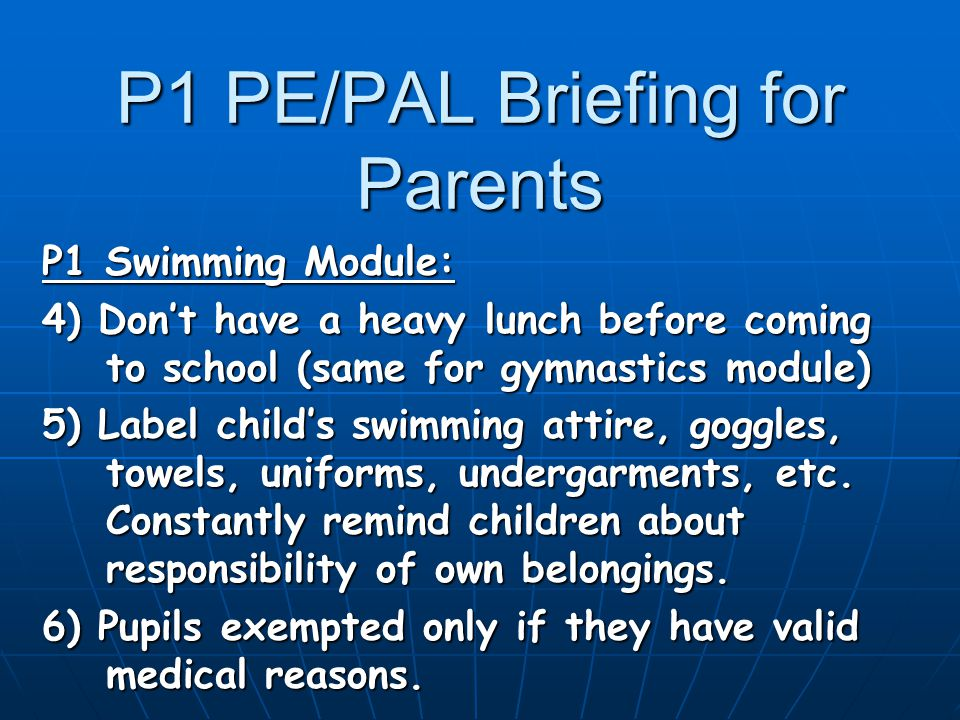 P1 PE/PAL Briefing for Parents P1 Swimming Module: 4) Don't have a heavy lunch before coming to school (same for gymnastics module) 5) Label child's swimming attire, goggles, towels, uniforms, undergarments, etc.