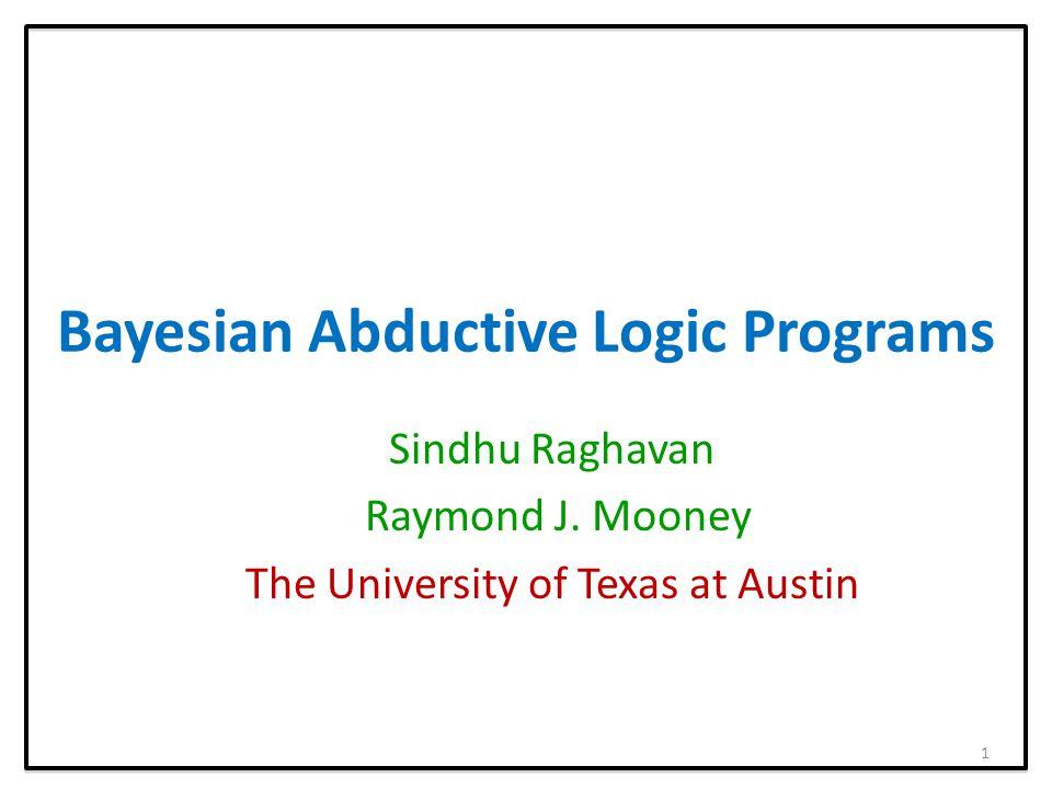 Bayesian Abductive Logic Programs Sindhu Raghavan Raymond J.