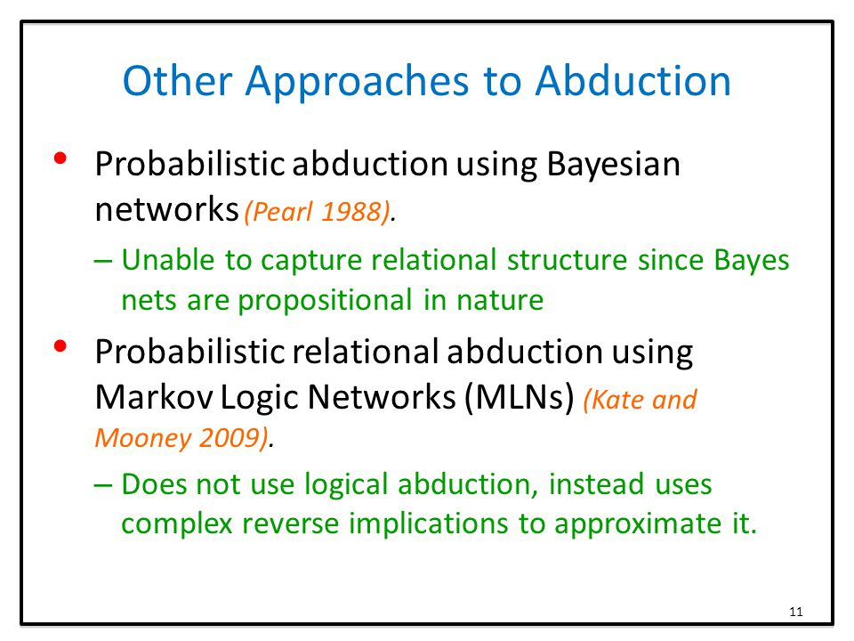Other Approaches to Abduction Probabilistic abduction using Bayesian networks (Pearl 1988).