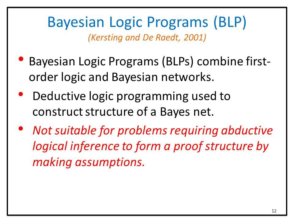 Bayesian Logic Programs (BLP) (Kersting and De Raedt, 2001) Bayesian Logic Programs (BLPs) combine first- order logic and Bayesian networks.