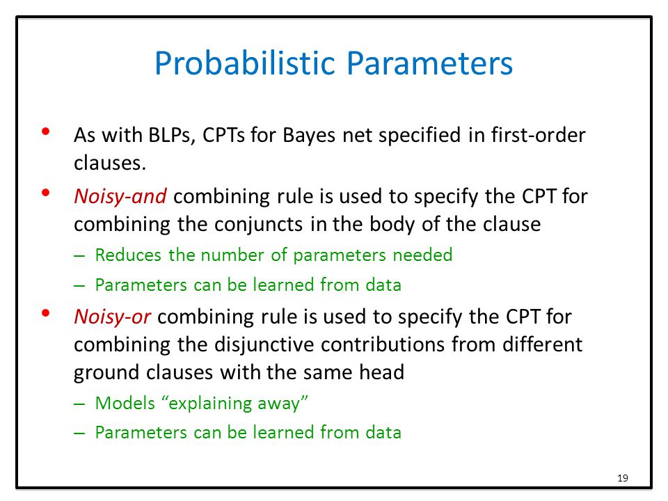 Probabilistic Parameters As with BLPs, CPTs for Bayes net specified in first-order clauses. Noisy-and combining rule is used to specify the CPT for co