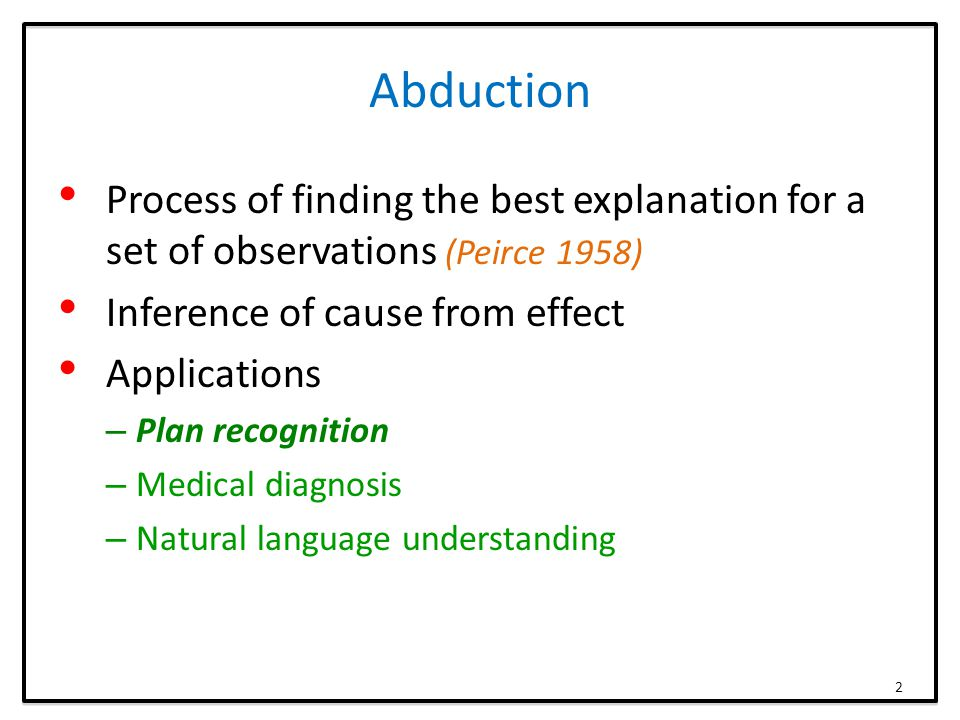Abduction Process of finding the best explanation for a set of observations (Peirce 1958) Inference of cause from effect Applications – Plan recogniti