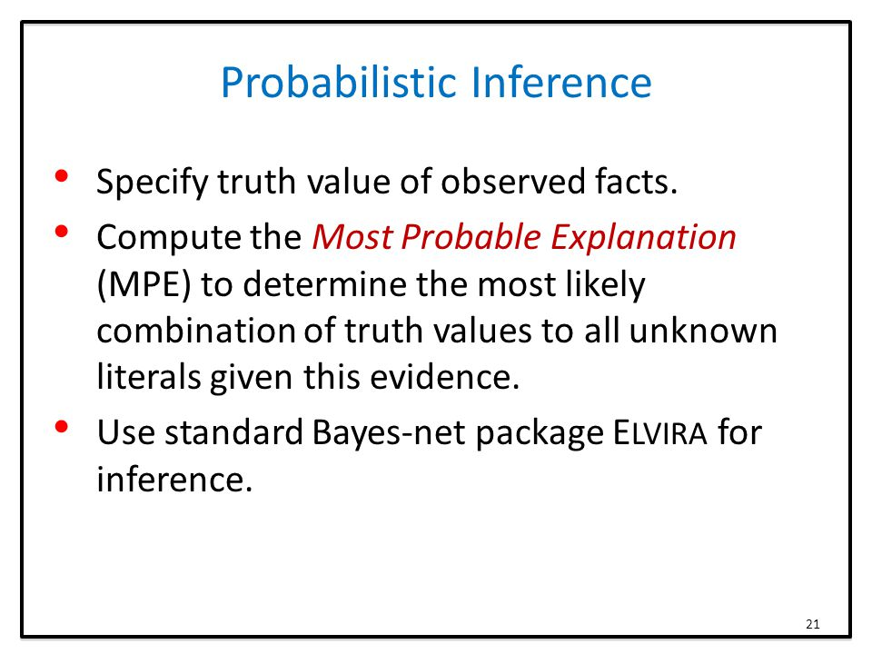 Probabilistic Inference Specify truth value of observed facts. Compute the Most Probable Explanation (MPE) to determine the most likely combination of