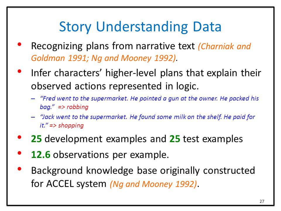Story Understanding Data Recognizing plans from narrative text (Charniak and Goldman 1991; Ng and Mooney 1992).