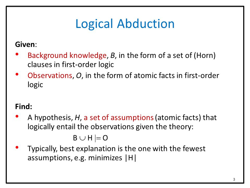 Logical Abduction Given: Background knowledge, B, in the form of a set of (Horn) clauses in first-order logic Observations, O, in the form of atomic facts in first-order logic Find: A hypothesis, H, a set of assumptions (atomic facts) that logically entail the observations given the theory: B  H  O Typically, best explanation is the one with the fewest assumptions, e.g.