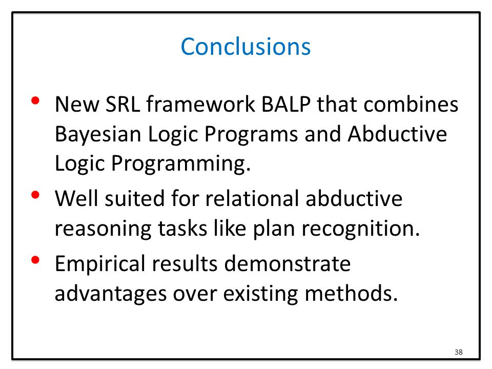 Conclusions New SRL framework BALP that combines Bayesian Logic Programs and Abductive Logic Programming. Well suited for relational abductive reasoni