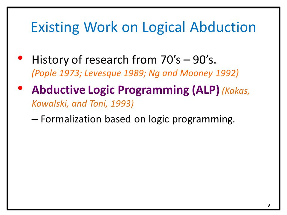 Existing Work on Logical Abduction History of research from 70's – 90's. (Pople 1973; Levesque 1989; Ng and Mooney 1992) Abductive Logic Programming (
