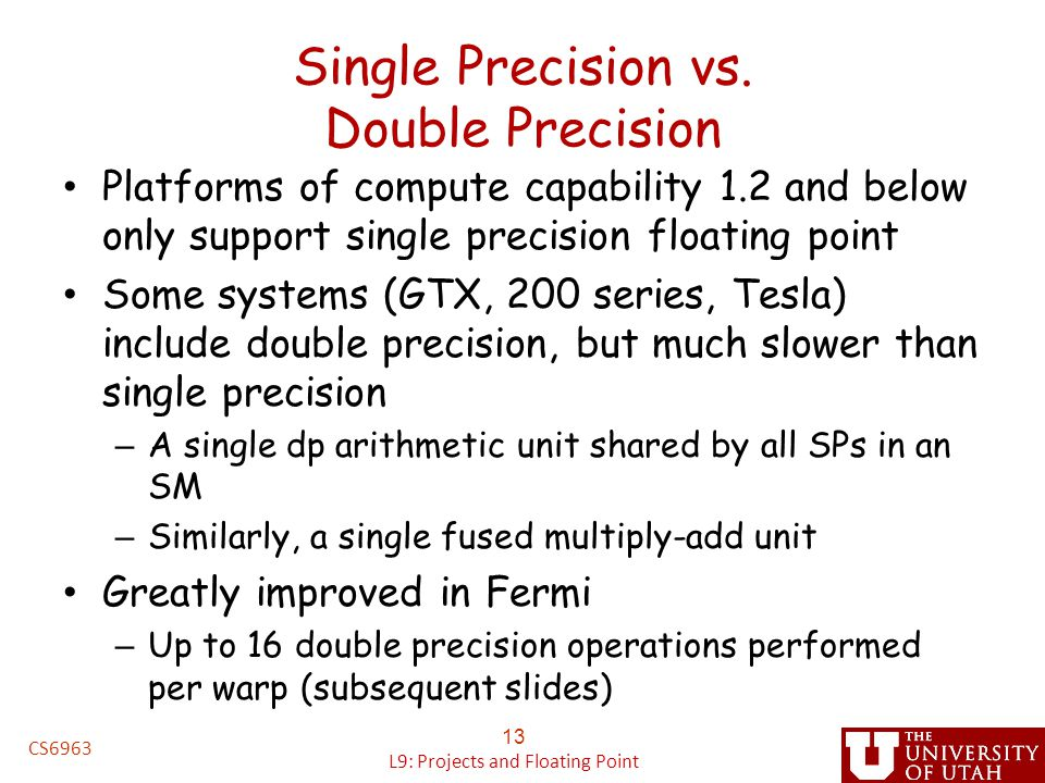 Single Precision vs. Double Precision Platforms of compute capability 1.2 and below only support single precision floating point Some systems (GTX, 20
