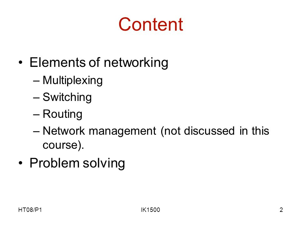 HT08/P1IK15002 Content Elements of networking –Multiplexing –Switching –Routing –Network management (not discussed in this course).