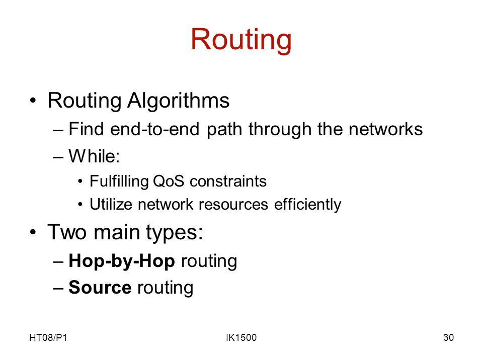 HT08/P1IK150030 Routing Routing Algorithms –Find end-to-end path through the networks –While: Fulfilling QoS constraints Utilize network resources efficiently Two main types: –Hop-by-Hop routing –Source routing