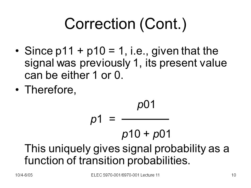 10/4-6/05ELEC 5970-001/6970-001 Lecture 1110 Correction (Cont.) Since p11 + p10 = 1, i.e., given that the signal was previously 1, its present value can be either 1 or 0.