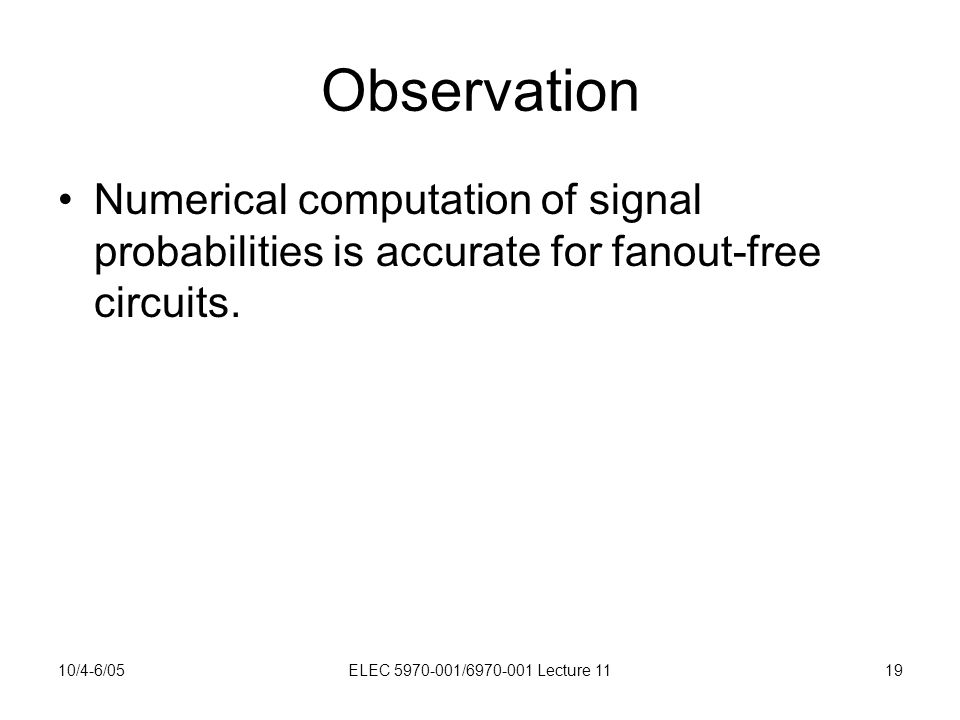 10/4-6/05ELEC 5970-001/6970-001 Lecture 1119 Observation Numerical computation of signal probabilities is accurate for fanout-free circuits.