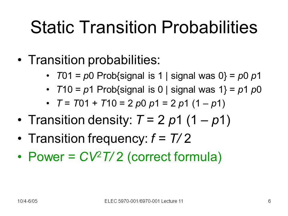 10/4-6/05ELEC 5970-001/6970-001 Lecture 116 Static Transition Probabilities Transition probabilities: T01 = p0 Prob{signal is 1 | signal was 0} = p0 p1 T10 = p1 Prob{signal is 0 | signal was 1} = p1 p0 T = T01 + T10 = 2 p0 p1 = 2 p1 (1 – p1) Transition density: T = 2 p1 (1 – p1) Transition frequency: f = T/ 2 Power = CV 2 T/ 2 (correct formula)