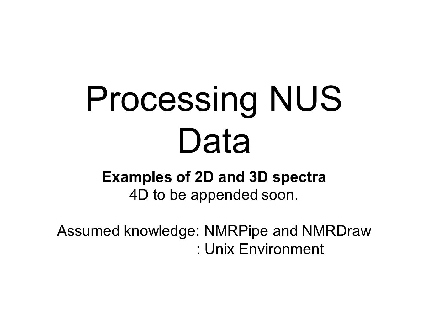 Processing NUS Data Examples of 2D and 3D spectra 4D to be appended soon. Assumed knowledge: NMRPipe and NMRDraw : Unix Environment
