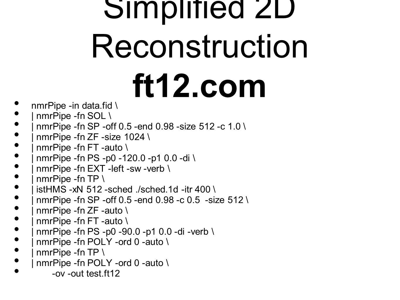 Simplified 2D Reconstruction ft12.com nmrPipe -in data.fid \ | nmrPipe -fn SOL \ | nmrPipe -fn SP -off 0.5 -end 0.98 -size 512 -c 1.0 \ | nmrPipe -fn ZF -size 1024 \ | nmrPipe -fn FT -auto \ | nmrPipe -fn PS -p0 -120.0 -p1 0.0 -di \ | nmrPipe -fn EXT -left -sw -verb \ | nmrPipe -fn TP \ | istHMS -xN 512 -sched./sched.1d -itr 400 \ | nmrPipe -fn SP -off 0.5 -end 0.98 -c 0.5 -size 512 \ | nmrPipe -fn ZF -auto \ | nmrPipe -fn FT -auto \ | nmrPipe -fn PS -p0 -90.0 -p1 0.0 -di -verb \ | nmrPipe -fn POLY -ord 0 -auto \ | nmrPipe -fn TP \ | nmrPipe -fn POLY -ord 0 -auto \ -ov -out test.ft12