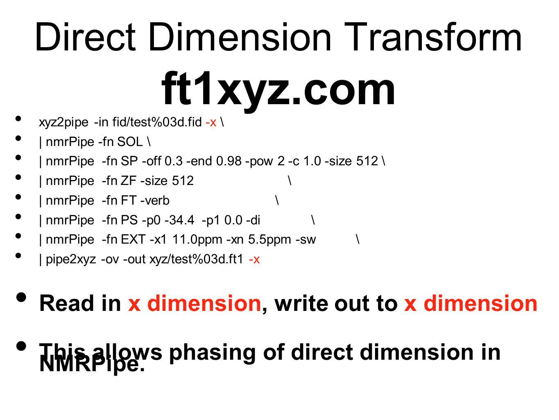 Direct Dimension Transform ft1xyz.com xyz2pipe -in fid/test%03d.fid -x \ | nmrPipe -fn SOL \ | nmrPipe -fn SP -off 0.3 -end 0.98 -pow 2 -c 1.0 -size 512 \ | nmrPipe -fn ZF -size 512 \ | nmrPipe -fn FT -verb \ | nmrPipe -fn PS -p0 -34.4 -p1 0.0 -di \ | nmrPipe -fn EXT -x1 11.0ppm -xn 5.5ppm -sw \ | pipe2xyz -ov -out xyz/test%03d.ft1 -x Read in x dimension, write out to x dimension This allows phasing of direct dimension in NMRPipe.