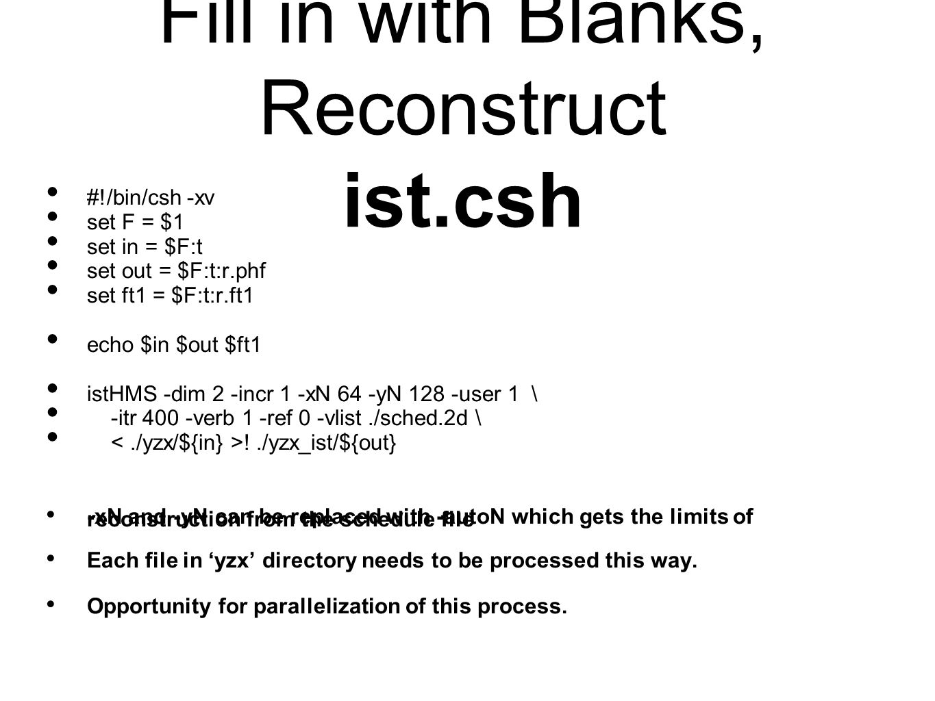 Fill in with Blanks, Reconstruct ist.csh #!/bin/csh -xv set F = $1 set in = $F:t set out = $F:t:r.phf set ft1 = $F:t:r.ft1 echo $in $out $ft1 istHMS -