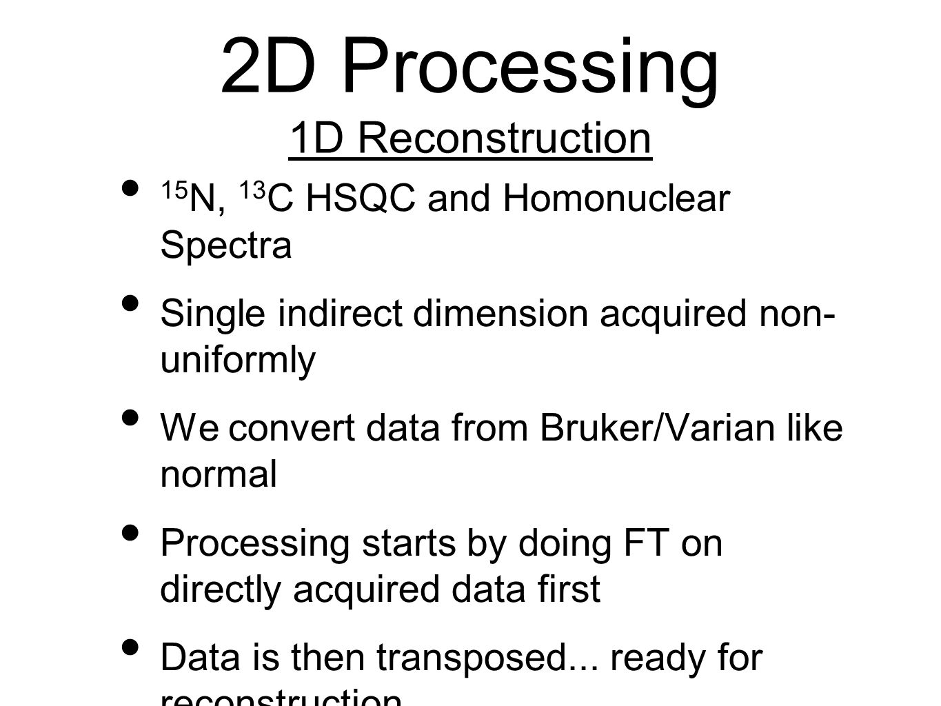 2D Processing 1D Reconstruction 15 N, 13 C HSQC and Homonuclear Spectra Single indirect dimension acquired non- uniformly We convert data from Bruker/Varian like normal Processing starts by doing FT on directly acquired data first Data is then transposed...
