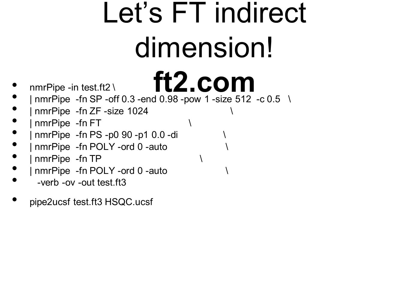 Let's FT indirect dimension! ft2.com nmrPipe -in test.ft2 \ | nmrPipe -fn SP -off 0.3 -end 0.98 -pow 1 -size 512 -c 0.5 \ | nmrPipe -fn ZF -size 1024