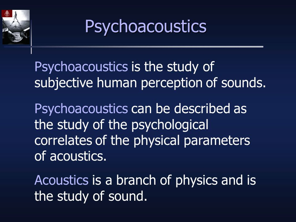 Psychoacoustics Psychoacoustics is the study of subjective human perception of sounds.