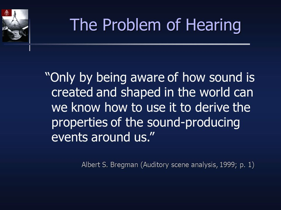 The Problem of Hearing Only by being aware of how sound is created and shaped in the world can we know how to use it to derive the properties of the sound-producing events around us. Albert S.
