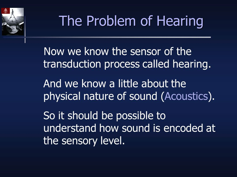 The Problem of Hearing Now we know the sensor of the transduction process called hearing.