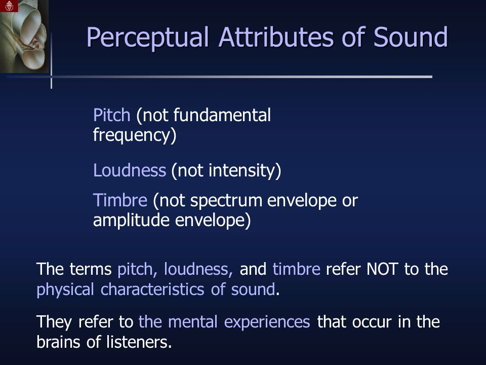 Perceptual Attributes of Sound The terms pitch, loudness, and timbre refer NOT to the physical characteristics of sound.