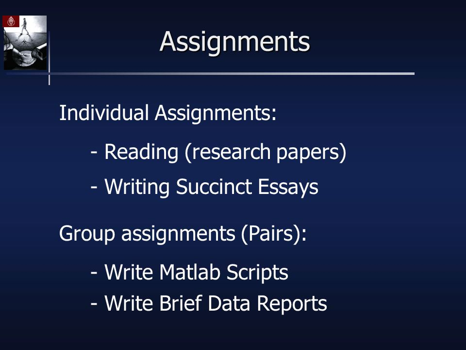 Assignments Individual Assignments: Group assignments (Pairs): - Reading (research papers) - Writing Succinct Essays - Write Matlab Scripts - Write Brief Data Reports