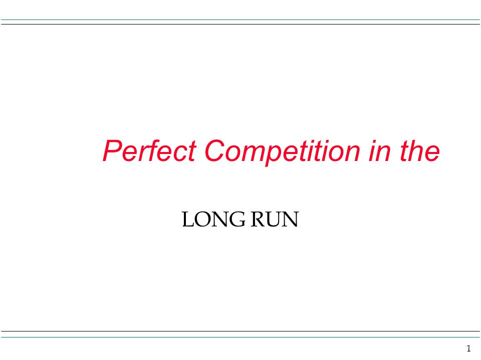 1 Perfect Competition in the LONG RUN