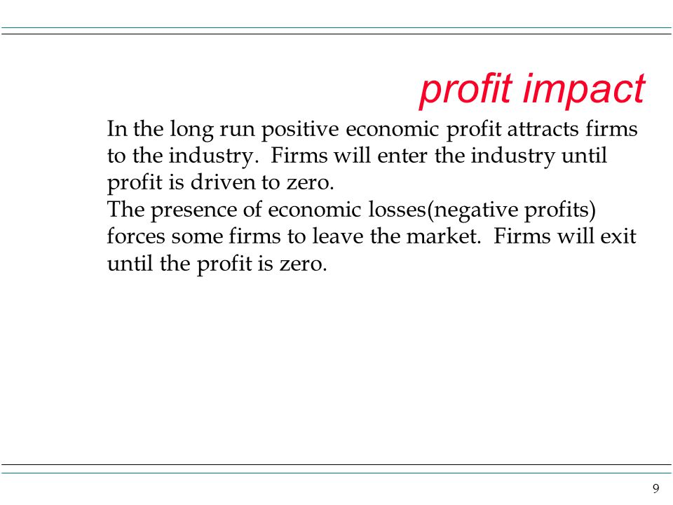9 profit impact In the long run positive economic profit attracts firms to the industry. Firms will enter the industry until profit is driven to zero.