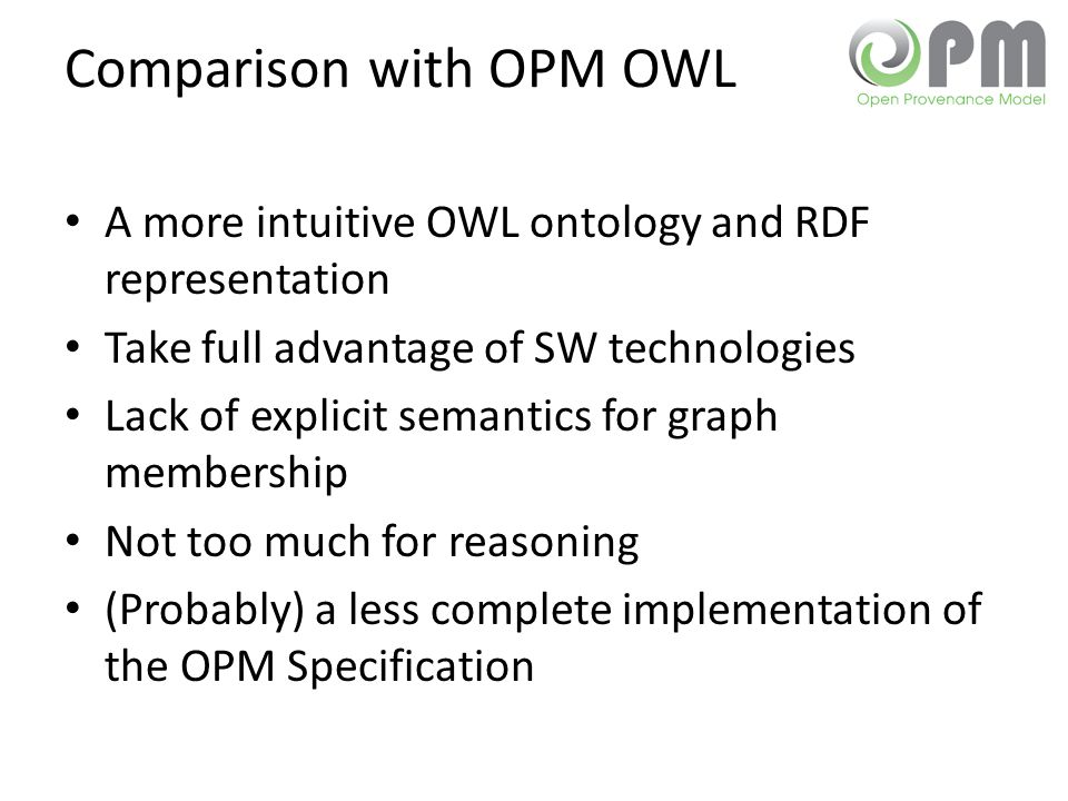 Comparison with OPM OWL A more intuitive OWL ontology and RDF representation Take full advantage of SW technologies Lack of explicit semantics for gra