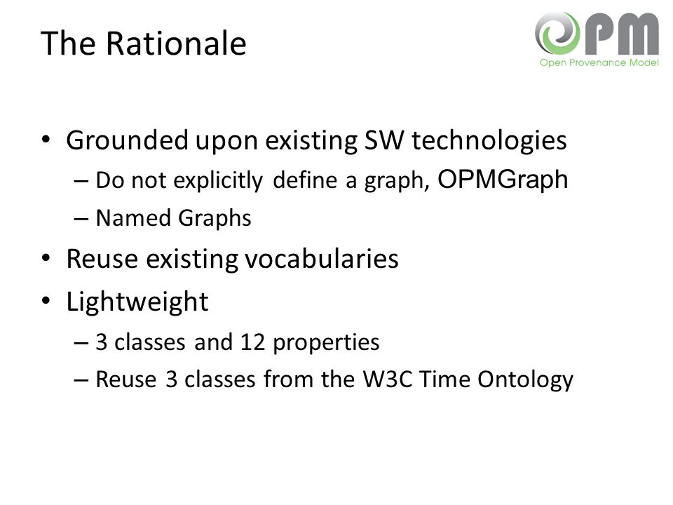 The Rationale Grounded upon existing SW technologies – Do not explicitly define a graph, OPMGraph – Named Graphs Reuse existing vocabularies Lightweig