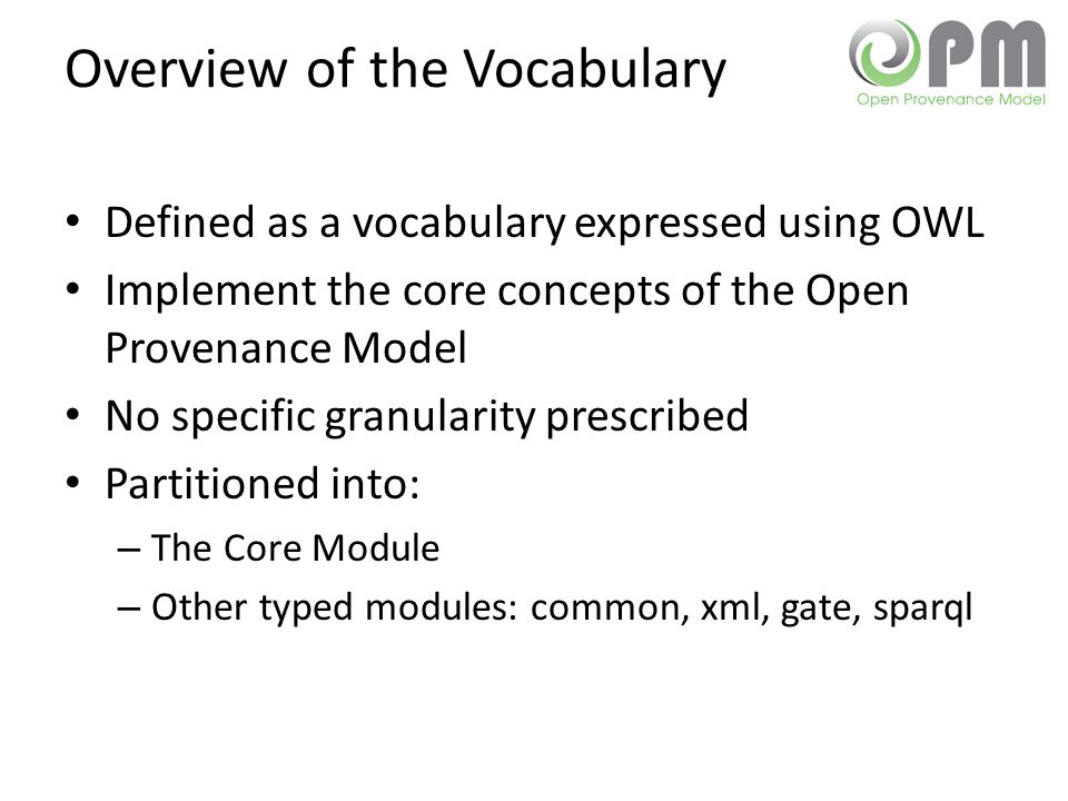 Overview of the Vocabulary Defined as a vocabulary expressed using OWL Implement the core concepts of the Open Provenance Model No specific granularit