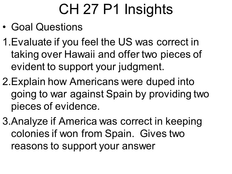 CH 27 P1 Insights Goal Questions 1.Evaluate if you feel the US was correct in taking over Hawaii and offer two pieces of evident to support your judgment.
