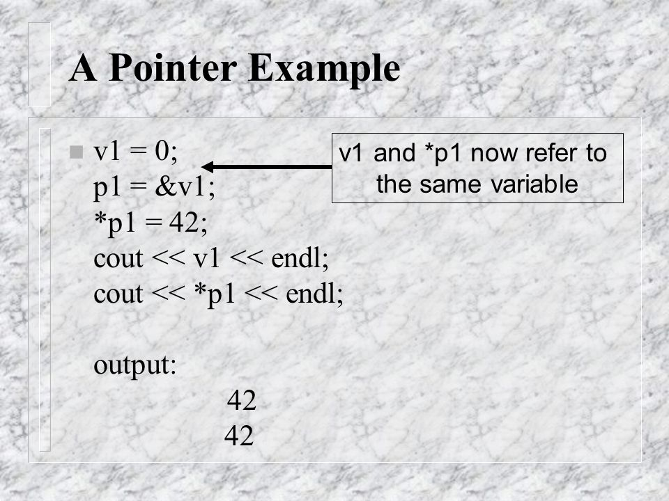 v1 and *p1 now refer to the same variable A Pointer Example n v1 = 0; p1 = &v1; *p1 = 42; cout << v1 << endl; cout << *p1 << endl; output: 42 42