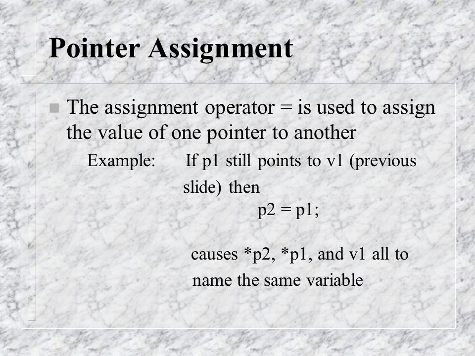Pointer Assignment n The assignment operator = is used to assign the value of one pointer to another – Example: If p1 still points to v1 (previous sli