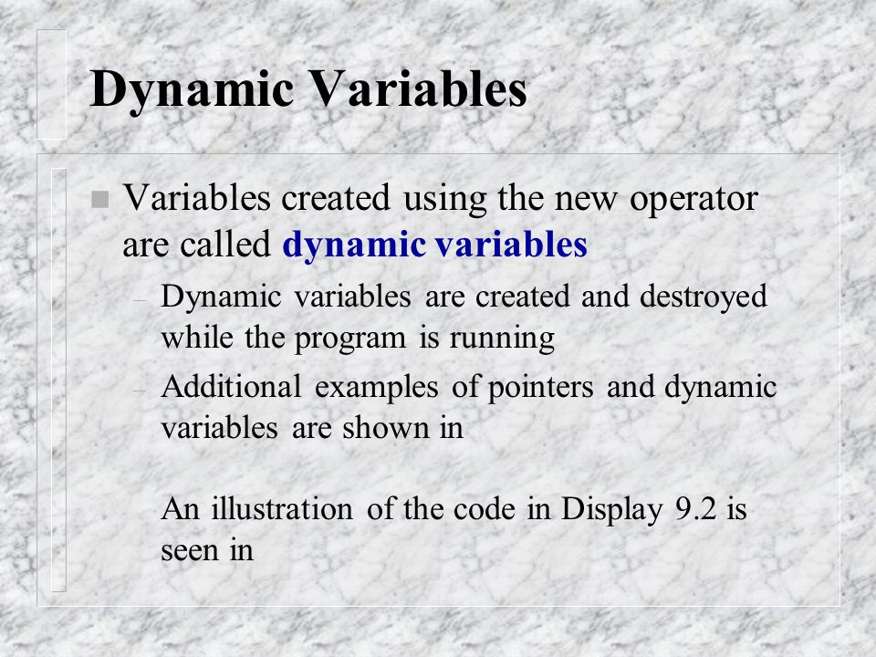n Variables created using the new operator are called dynamic variables – Dynamic variables are created and destroyed while the program is running – A