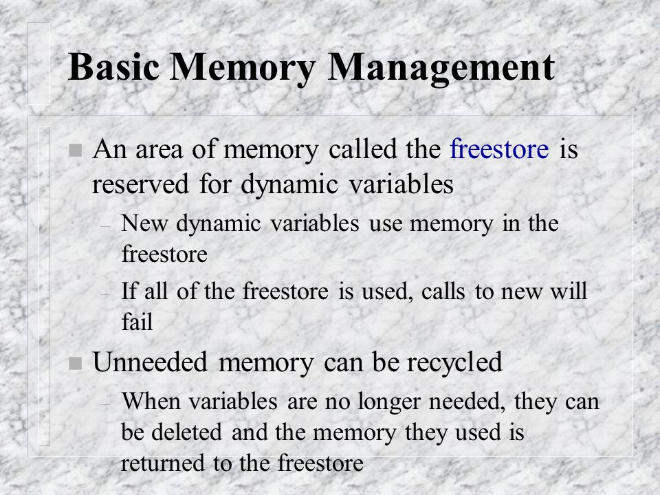 Basic Memory Management n An area of memory called the freestore is reserved for dynamic variables – New dynamic variables use memory in the freestore
