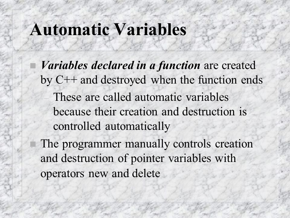 Automatic Variables n Variables declared in a function are created by C++ and destroyed when the function ends – These are called automatic variables